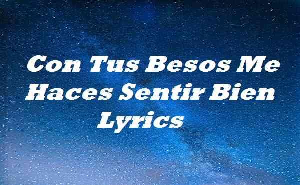 Con Tus Besos Me Haces Sentir Bien Lyrics