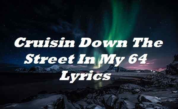 Cruisin Down The Street In My 64 Lyrics