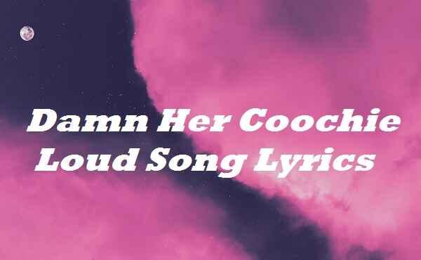 Damn Her Coochie Loud Song Lyrics