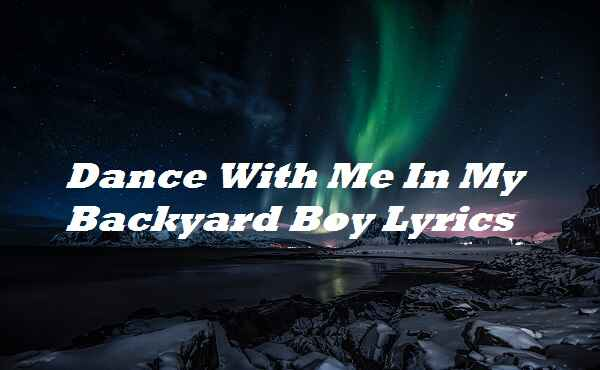 Dance With Me In My Backyard Boy Lyrics