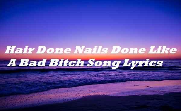 Hair Done Nails Done Like A Bad B Song Lyrics