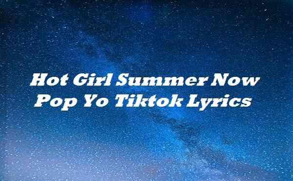 Hot Girl Summer Now Pop Yo Tiktok Lyrics