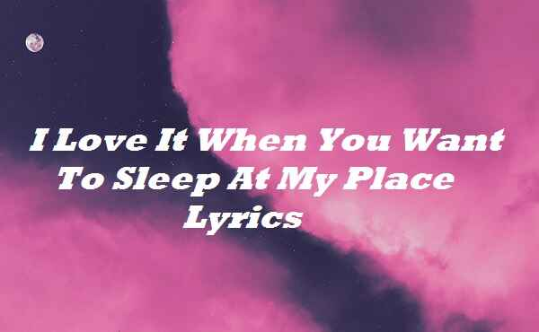 I Love It When You Want To Sleep At My Place Lyrics