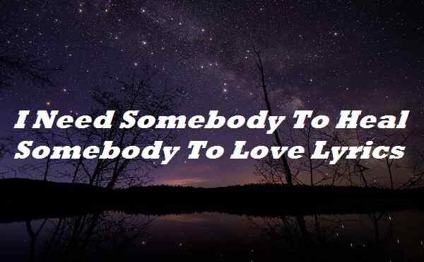 I Need Somebody To Heal Somebody To Love Lyrics