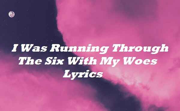 I Was Running Through The Six With My Woes Lyrics