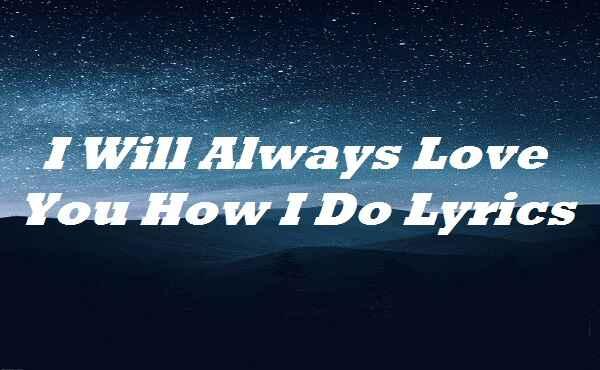 I Will Always Love You How I Do Lyrics