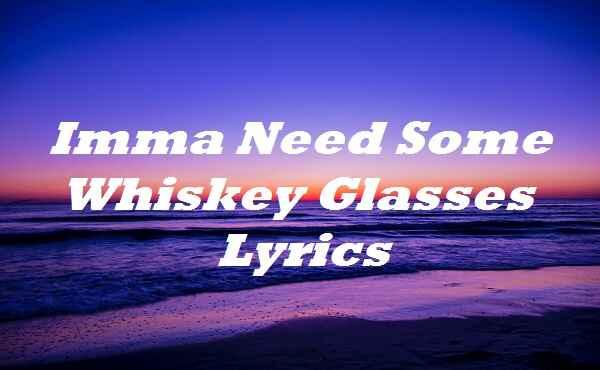 Imma Need Some Whiskey Glasses Lyrics