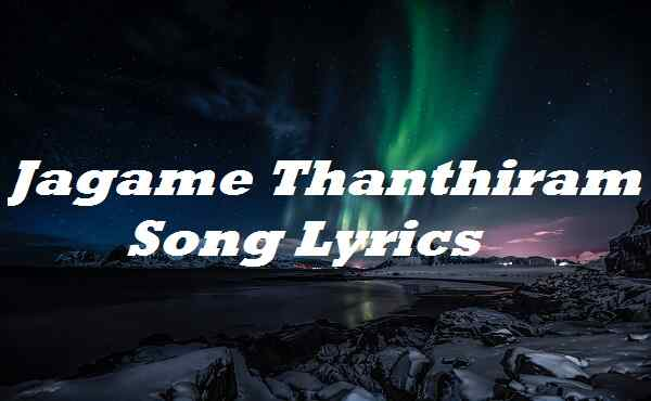 Jagame Thanthiram Song Lyrics