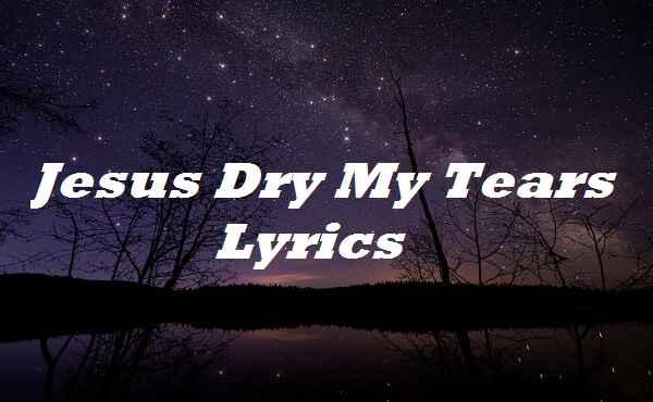 Jesus Dry My Tears Lyrics
