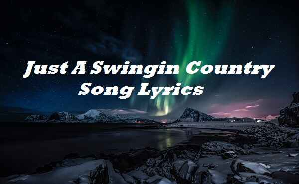 Just A Swingin Country Song Lyrics