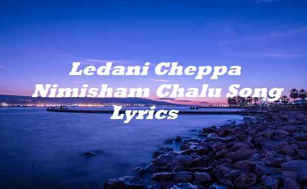 Ledani Cheppa Nimisham Chalu Song Lyrics