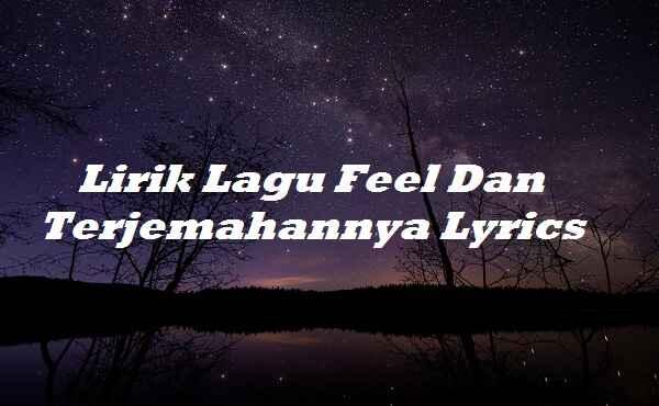 Lirik Lagu Feel Dan Terjemahannya Lyrics