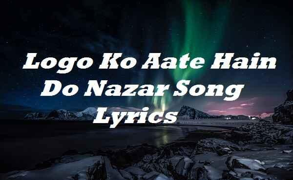 Logo Ko Aate Hain Do Nazar Song Lyrics