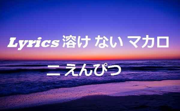 Lyrics 溶け ない マカロニ えんぴつ