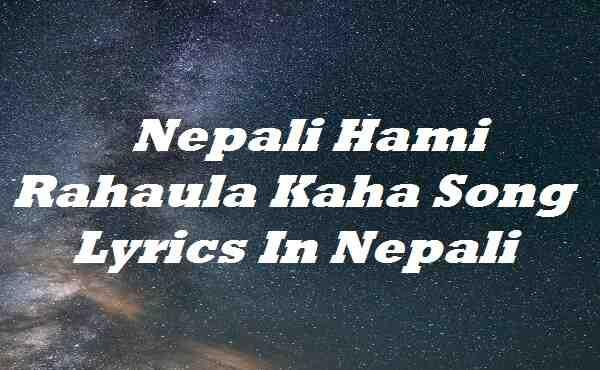 Nepali Hami Rahaula Kaha Song Lyrics In Nepali