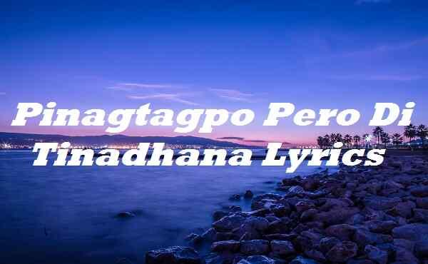Pinagtagpo Pero Di Tinadhana Lyrics