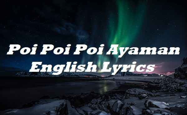 Poi Poi Poi Ayaman English Lyrics