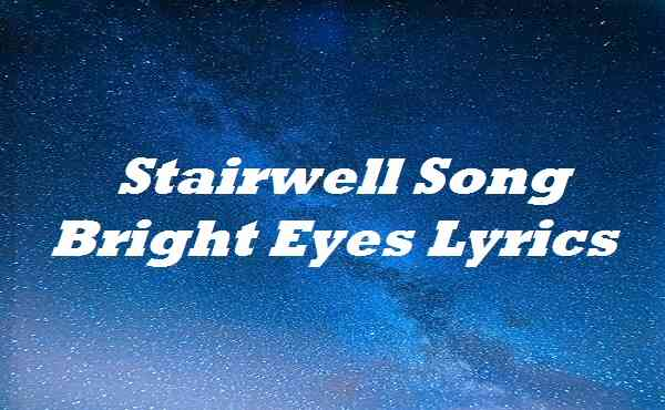 Stairwell Song Bright Eyes Lyrics