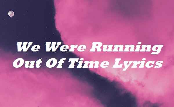 We Were Running Out Of Time Lyrics