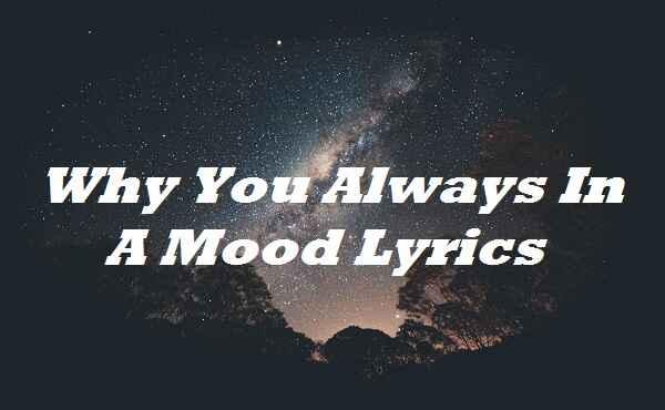 Why You Always In A Mood Lyrics