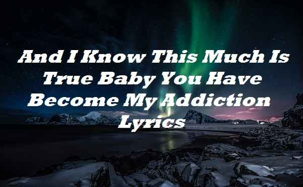 And I Know This Much Is True Baby You Have Become My Addiction Lyrics