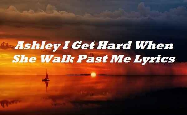 Ashley I Get Hard When She Walk Past Me Lyrics