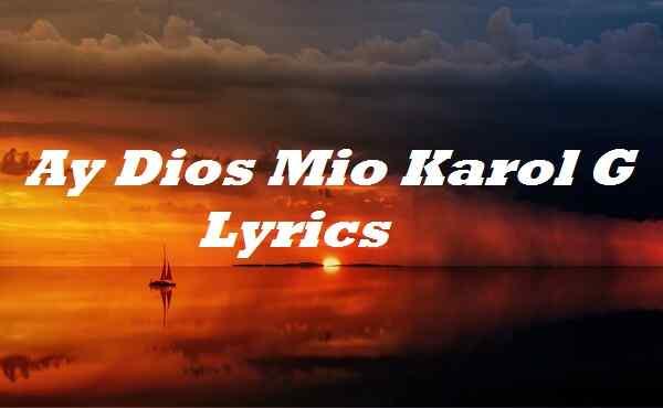 Ay Dios Mio Karol G Lyrics