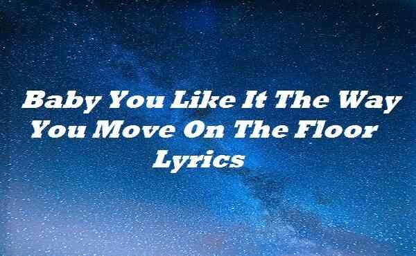 Baby You Like It The Way You Move On The Floor Lyrics