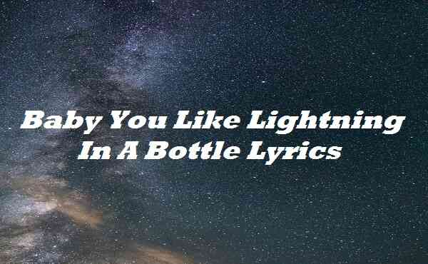 Baby You Like Lightning In A Bottle Lyrics