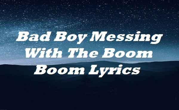 Bad Boy Messing With The Boom Boom Lyrics