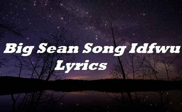 Big Sean Song Idfwu Lyrics