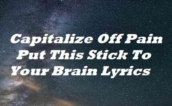 Capitalize Off Pain Put This Stick To Your Brain Lyrics