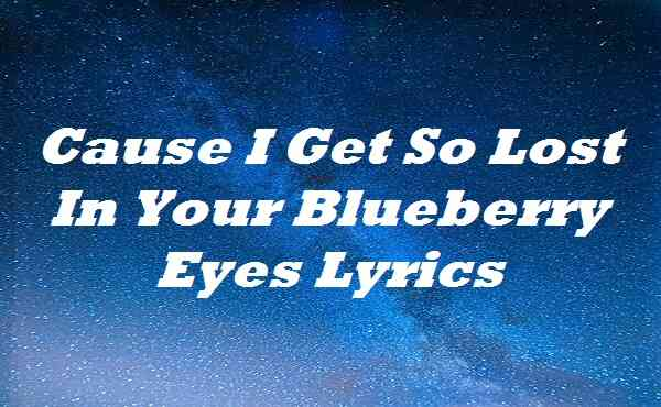 Cause I Get So Lost In Your Blueberry Eyes Lyrics