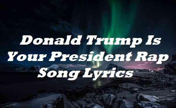 Donald Trump Is Your President Rap Song Lyrics