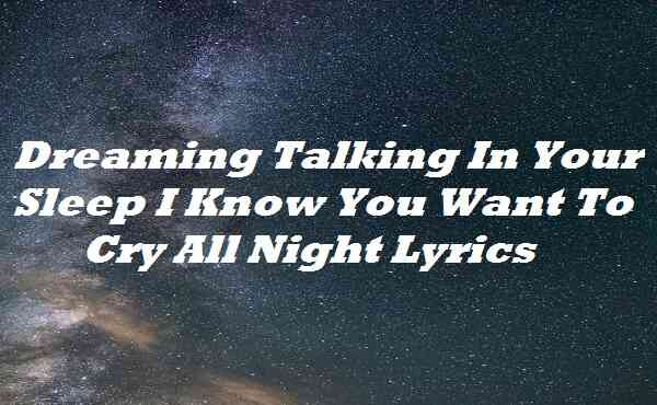 Dreaming Talking In Your Sleep I Know You Want To Cry All Night Lyrics
