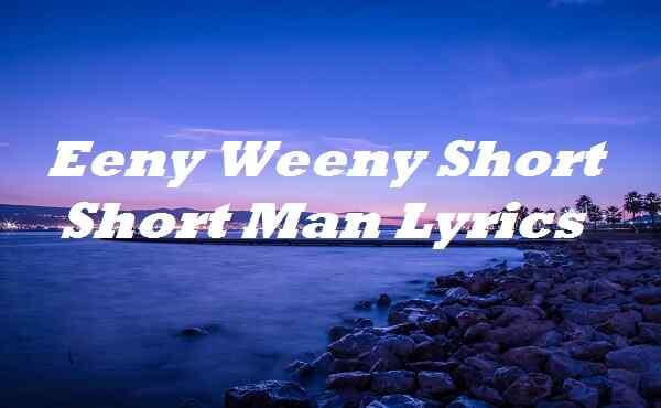 Eeny Weeny Short Short Man Lyrics