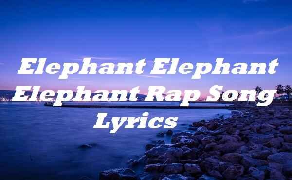 Elephant Elephant Elephant Rap Song Lyrics
