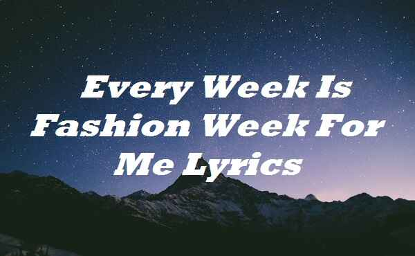 Every Week Is Fashion Week For Me Lyrics
