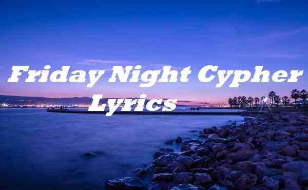 Friday Night Cypher Lyrics