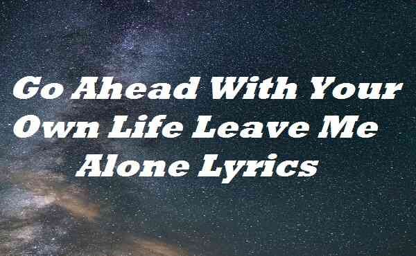 Go Ahead With Your Own Life Leave Me Alone Lyrics