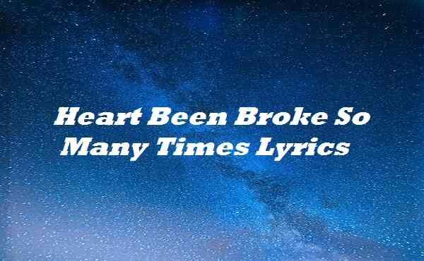 Heart Been Broke So Many Times Lyrics