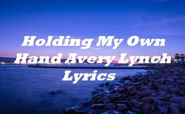 Holding My Own Hand Avery Lynch Lyrics
