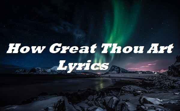 How Great Thou Art Lyrics