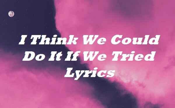 I Think We Could Do It If We Tried Lyrics