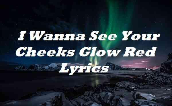 I Wanna See Your Cheeks Glow Red Lyrics