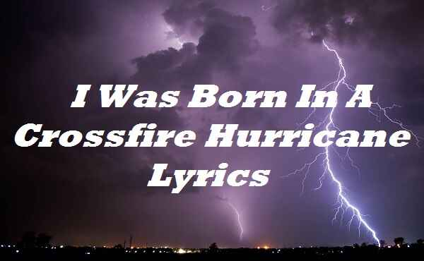 I Was Born In A Crossfire Hurricane Lyrics