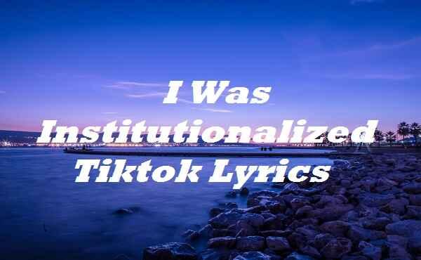 I Was Institutionalized Tiktok Lyrics