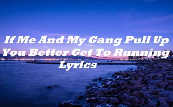 If Me And My Gang Pull Up You Better Get To Running Lyrics