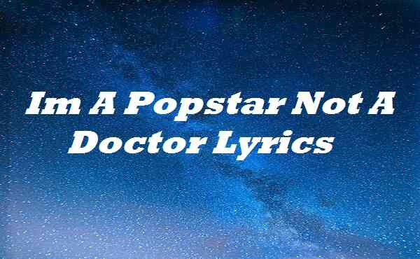 Im A Popstar Not A Doctor Lyrics