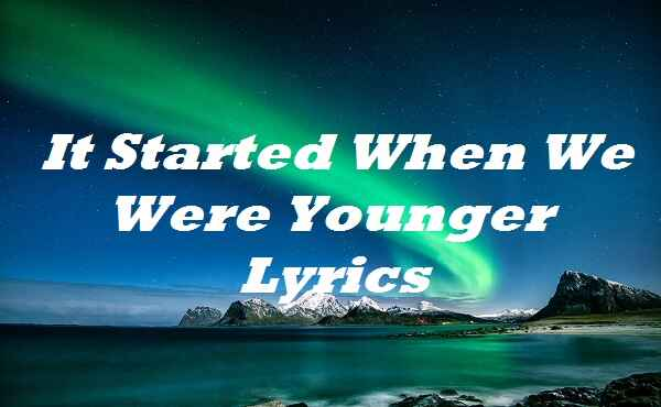 It Started When We Were Younger Lyrics